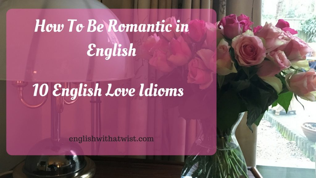 How to be romantic in English – 10 English Love Idioms