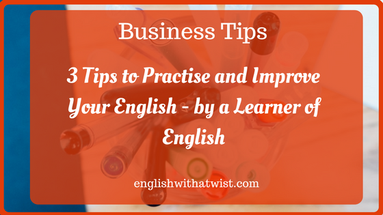 Business Tips: 3 Tips to Practise and Improve Your English – by a Learner of English