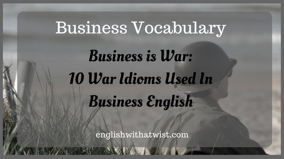 Business Vocabulary- Business is War: 10 War Idioms Used In Business English