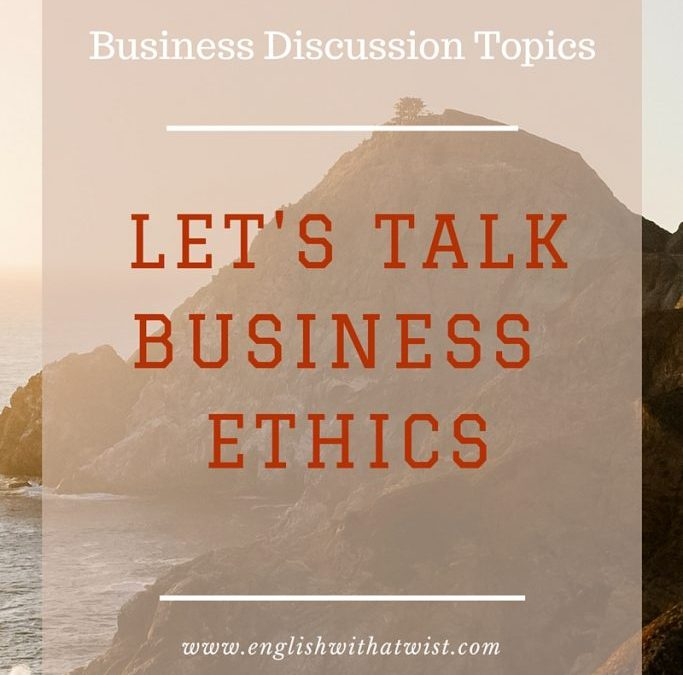 Business Discussion Topic: Let's Talk Business Ethics