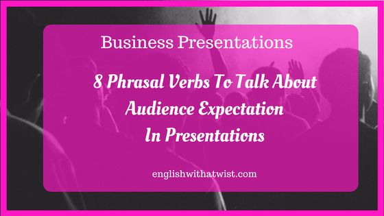 Business Skills: 8 Phrasal Verbs To Talk About Audience Expectation In Presentations.