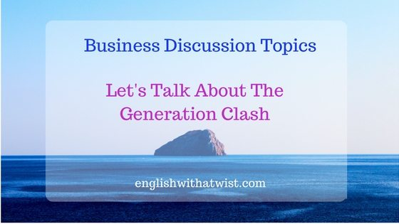 Business Discussion: Let's Talk About The Generation Clash and Business – What's It All About?