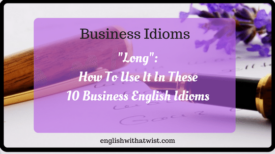 """Business Idioms: How To Use """"Long"""" In These 10 Business English Idioms."""