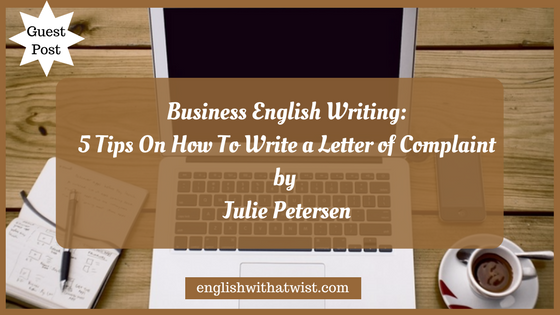 Business English Writing: 5 Tips On How To Write a Letter of Complaint (Guest Post)
