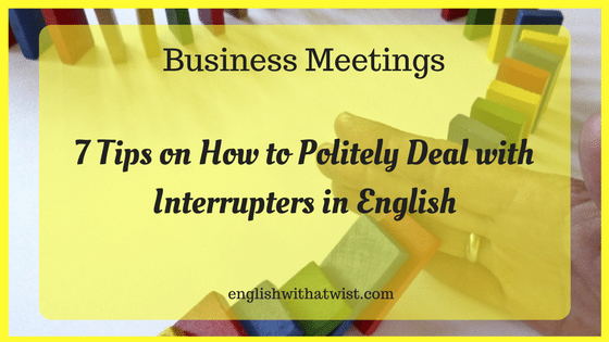 Business Meetings: 7 Tips on How to Politely Deal with Interrupters in English