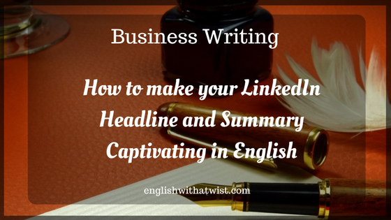 Business Writing: How to make your LinkedIn Headline and Summary Captivating in English