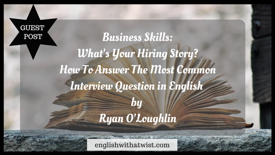 Business Skills: What's Your Hiring Story? How To Answer The Most Common Interview Question in English (Guest Post)