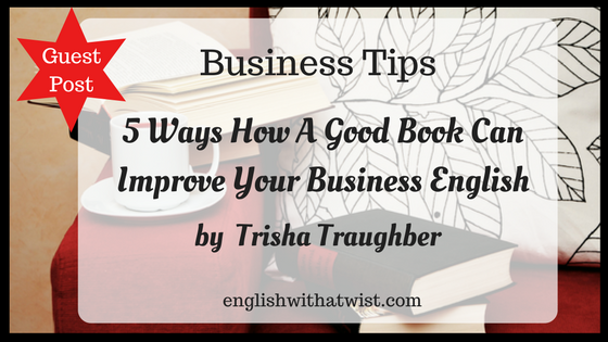 Business Tips: 5 Ways How A Good Book Can Improve Your Business English (Guest Post)