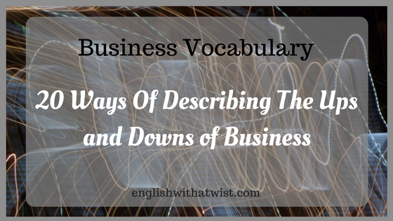 Business Vocabulary: 20 Ways Of Describing The Ups and Downs of Business