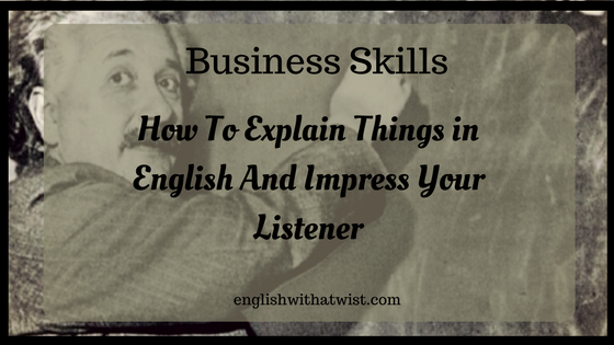 Business Skills: How To Explain Things in English And Impress Your Listener + 14 Phrases