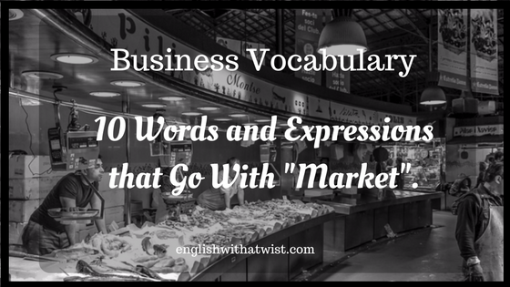 "Business Vocabulary: 10 words and expressions that go with ""market""."