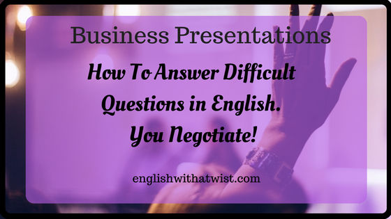 Business Presentations: How To Answer Difficult Questions in English: You Negotiate!