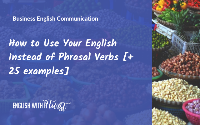 How to Use Your English Instead of Phrasal Verbs (+ 25 examples)