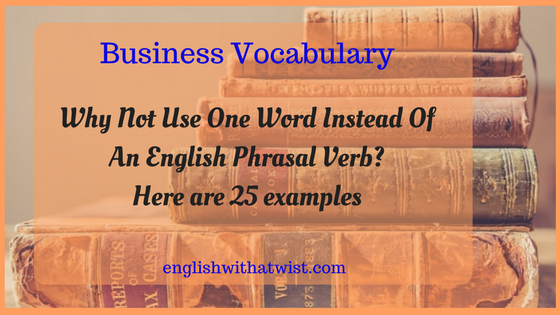 Business Vocabulary: Why Not Use One Word Instead Of An English Phrasal Verb? Here are 25 examples.