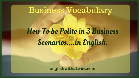Business Vocabulary: How To be Polite in 3 Business Scenarios….in English.