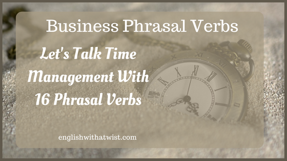 Business Phrasal Verbs: Let's Talk Time Management With 16 Phrasal Verbs