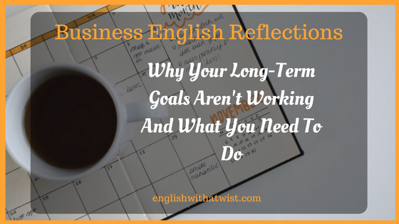 Business English Reflection: Why Your Long-Term Goals Aren't Working And What You Need To Do