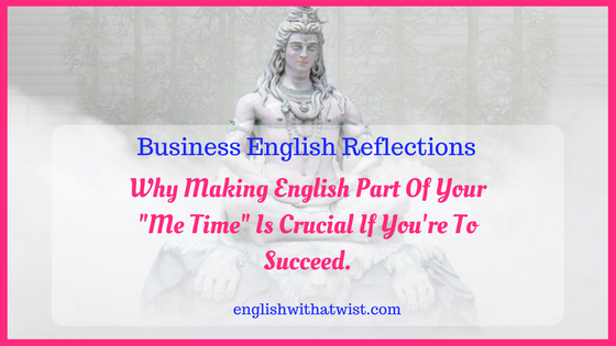 """Business Reflections: Why Making English Part Of Your """"Me Time"""" Is Crucial If You're To Succeed."""