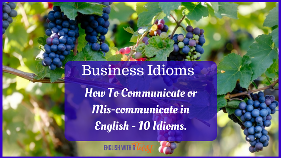 Business Idioms: How To Communicate or Mis-Communicate in English – 10 Idioms.