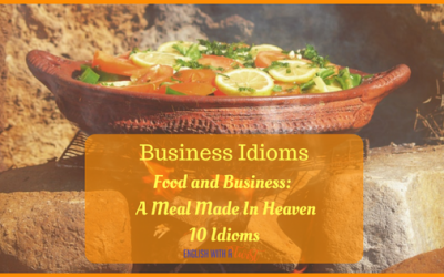 Business Idioms: Food and Business – A Meal Made In Heaven – 10 Idioms