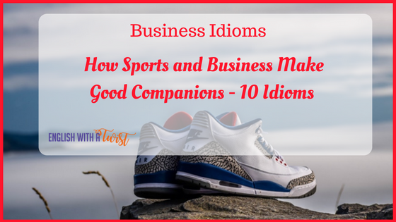 Business Idioms: How Sports and Business Make Good Companions – 10 Idioms