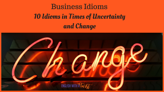 Business Idioms: 10 Idioms in Times of Uncertainty and Change