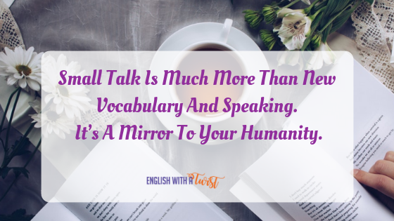 Small Talk Is Much More Than New Vocabulary And Speaking. It's A Mirror To Your Humanity.