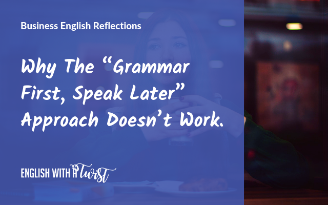 """Why The """"Grammar First, Speak Later"""" Approach Doesn't Work."""