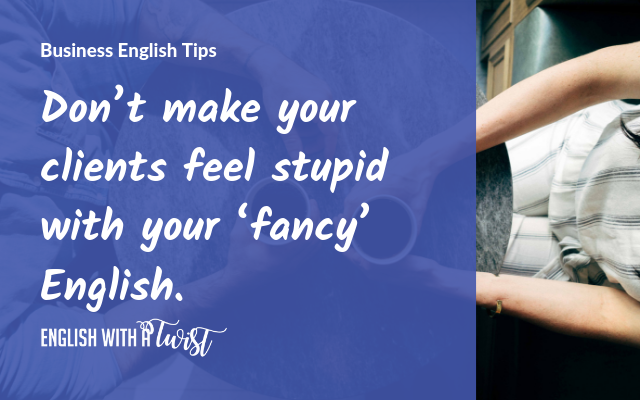 Don't make your clients feel stupid with your 'fancy' English.