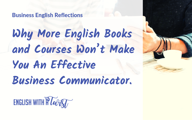 Why More English Books and Courses Won't Make You An Effective Business Communicator.