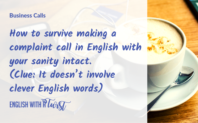 How To Survive Making A Complaint Call in English With Your Sanity Intact. (Clue: It Doesn't Involve Clever English Words)