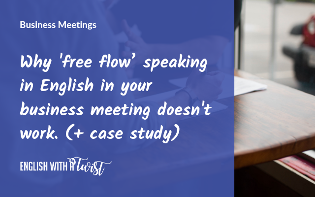 Why 'free flow' speaking in English in your business meeting doesn't work. (+ case study)