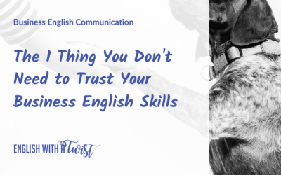 The 1 Thing You Don't Need to Trust Your Business English Skills