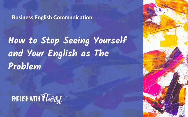 How to Stop Seeing Yourself and Your English as The Problem