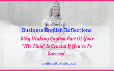 "Business Reflections: Why Making English Part Of Your ""Me Time"" Is Crucial If You're To Succeed."